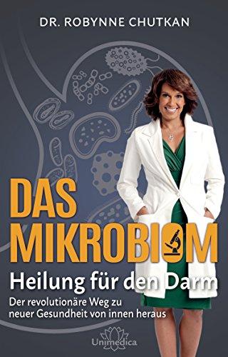 Das Mikrobiom - Heilung für den Darm: Der revolutionäre Weg zu neuer Gesundheit von Innen heraus