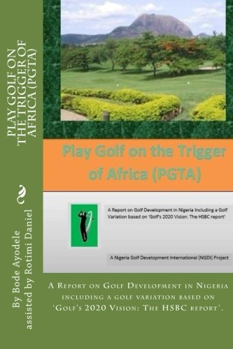 Play Golf on the Trigger of Africa (PGTA): A Report on Golf Development in Nigeria including a golf variation based on the VISION 20/20 Golf HSBC report: Volume 1 (NGDI Golf Series) por Mr Anthony Olabode Ayodele