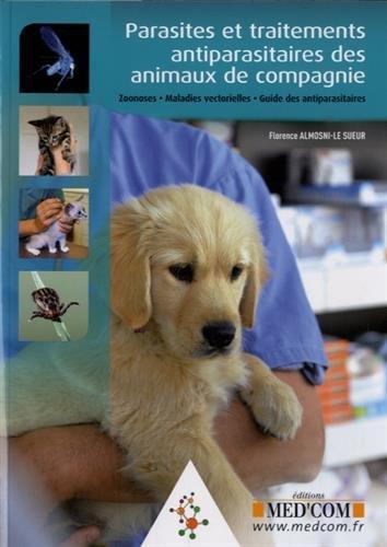 Parasites et traitements antiparasitaires des animaux de compagnie : Zoonoses, maladies vectorielles, guide des antiparasites par Florence Almosni-Le Sueur