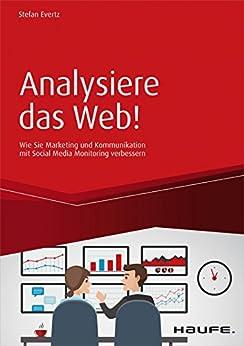 Analysiere das Web!: Wie Sie Marketing und Kommunikation mit Social Media Monitoring verbessern (Haufe Fachbuch) von [Evertz, Stefan]