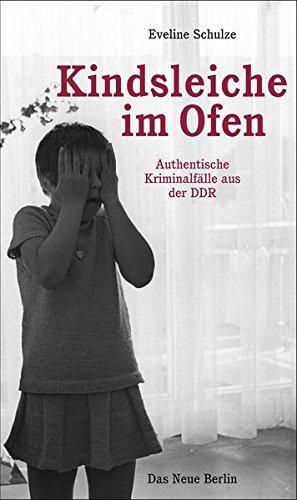 Kindsleiche im Ofen: Authentische Kriminalfälle aus der DDR