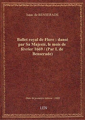 Ballet royal de Flore : dansé par Sa Majesté, le mois de février 1669 / (Par I. de Benserade) par Isaac de BENSERADE