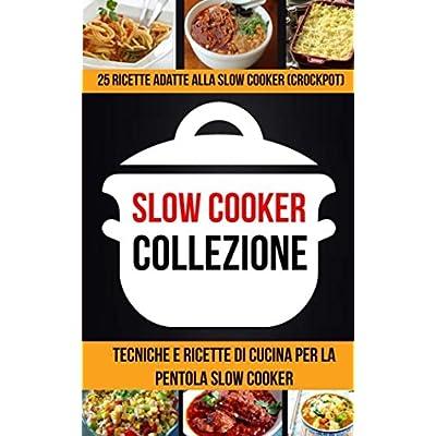 Slow Cooker Collezione: 25 Ricette Adatte Alla Slow Cooker (Crockpot): Tecniche E Ricette Di Cucina Per La Pentola Slow Cooker