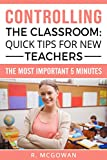 Controlling the Classroom: Quick Tips For New Teachers: The Most Important 5 Minutes (English Edition)