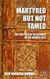 Martyred but Not Tamed: The Politics of Resistance in the Middle East