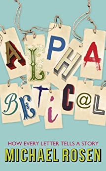 Alphabetical: How Every Letter Tells a Story by [Rosen, Michael]