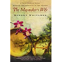 The Mapmaker's Wife: A True Tale of Love, Murder, and Survival in the Amazon by Robert Whitaker (2004-12-28)
