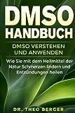 DMSO Handbuch: DMSO verstehen und anwenden. Wie Sie mit dem Heilmittel der Natur Schmerzen lindern und Entzündungen heilen. - Dr Theo Berger