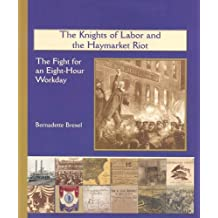 The Knights of Labor and the Haymarket Riot: The Fight for an Eight-Hour Workday (America's Industrial Society in the 19th Century) by Bernadette Brexel (2004-01-01)