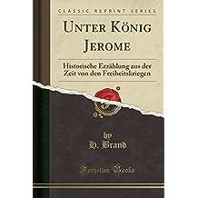 Unter Konig Jerome: Historische Erzahlung Aus Der Zeit Von Den Freiheitskriegen (Classic Reprint)