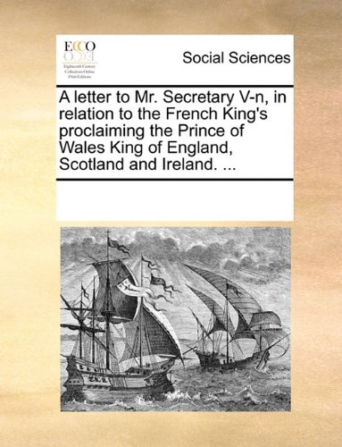 A letter to Mr. Secretary V-n, in relation to the French King's proclaiming the Prince of Wales King of England, Scotland and Ireland. ...