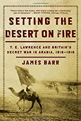 Setting the Desert on Fire: T. E. Lawrence and Britain's Secret War in Arabia, 1916-1918 by James Barr (2008-02-17)