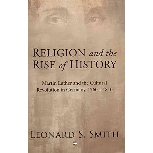 [(Religion and the Rise of History : Martin Luther and the Cultural Revolution in Germany, 1760-1810)] [By (author) Leonard S. Smith] published on (September, 2010)