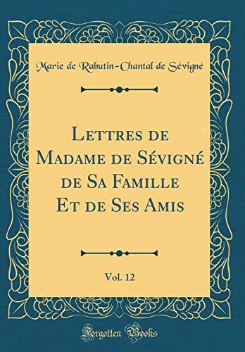 Lettres de Madame de Sévigné de Sa Famille Et de Ses Amis, Vol. 12 (Classic Reprint) par Marie De Rabutin Sevigne