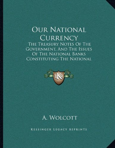 Our National Currency: The Treasury Notes of the Government, and the Issues of the National Banks Constituting the National Currency (1866)