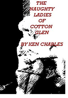 The Naughty Ladies of Cotton Glen (English Edition) di [Charles, Ken ]