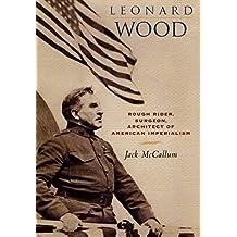 Leonard Wood: Rough Rider, Surgeon, Architect of American Imperialism