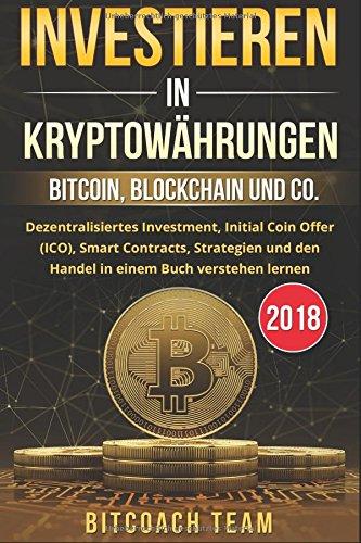 Investieren in Kryptowährungen: Bitcoin, Blockchain und co. - Dezentralisiertes Investment, Initial Coin Offer (ICO), Smart Contracts, Strategien und den Handel in einem Buch verstehen lernen | 2018