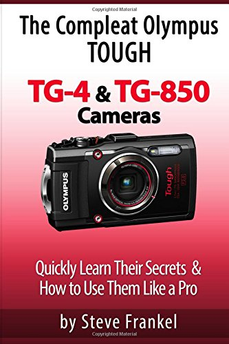 The Compleat Olympus Tough TG-4 & TG-850 Cameras: Quickly Learn Their Secrets & How to Use Them Like a Pro