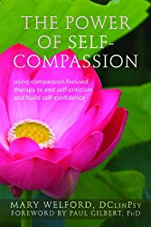 The Power of Self-Compassion: Using Compassion-Focused Therapy to End Self-Criticism and Build Self-Confidence (New Harbinger Compassion-Focused Therapy)