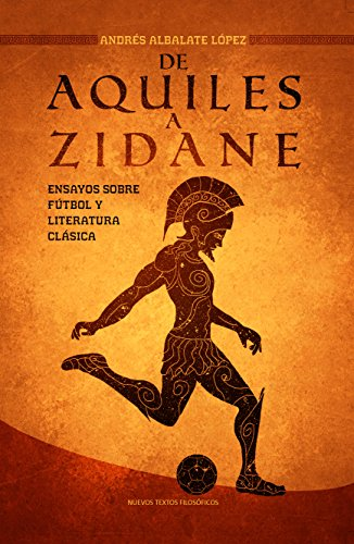 De Aquiles a Zidane: Ensayos sobre fútbol y literatura clásica (Nuevos Textos nº 3) por Andrés Albalate López