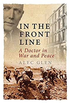 In the Front Line: A Doctor in War and Peace by [Glen, Alec]