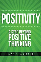 Positivity: A Step Beyond Positive Thinking (Positive Thinking, Life Coaching, How To Be Happy, Positive Energy, Positive Attitude, Positive Psychology) (Volume 1) by Matt Morris (2014-11-08)