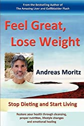Feel Great, Lose Weight: Stop Dieting and Start Living: Restore Your Health Through Cleansing, Proper Nutrition, Lifestyle Changes and Emotional Healing