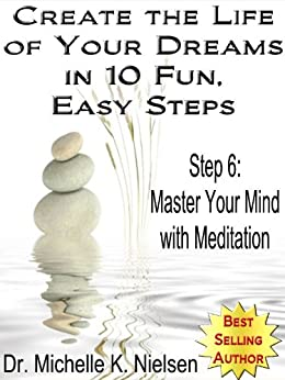 CREATE THE LIFE OF YOUR DREAMS IN 10 FUN, EASY STEPS: Step 6 - Master Your Mind With Meditation (English Edition) par [Nielsen, Dr. Michelle]