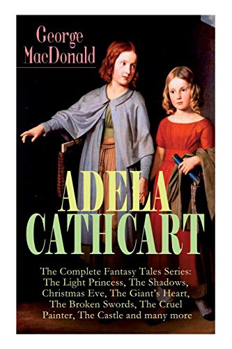 ADELA CATHCART - The Complete Fantasy Tales Series: The Light Princess, The Shadows, Christmas Eve, The Giant's Heart, The Broken Swords, The Cruel Painter, The Castle and many more
