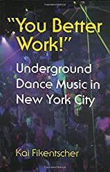 You Better Work!: Underground Dance Music in New York: Underground Dance Music in New York City (Music/Culture)