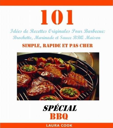 101 Idées de Recettes Originales Pour Barbecue: Recette de Brochette, Marinade et Sauce BBQ Maison Simple, Rapide et Pas Cher par Laura Cook