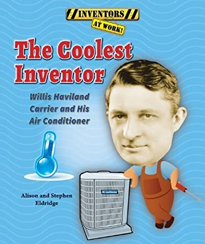 The Coolest Inventor: Willis Haviland Carrier and His Air Conditioner (Inventors at Work!) by Alison Eldridge (2014-01-01)