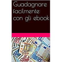 Guadagnare facilmente con gli ebook: La guida definitiva per guadagnare soldi attraverso la scrittura e la pubblicazione di ebook (Italian Edition)