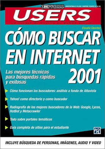 Como Buscar En Internet 2001: Las Mejores Tecnicas Para Busquedas Rapidas Y Exitosas (Express Users) por Claudio Sanchez