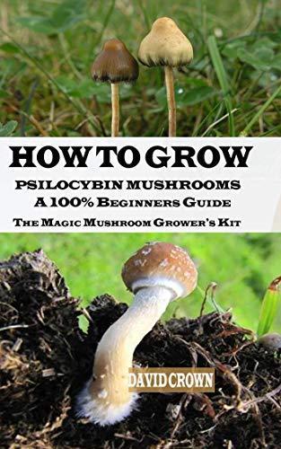 HOW TO GROW PSILOCYBIN MUSHROOMS: A 100% Beginners Guide The Magic Mushroom Grower's Kit (English Edition)