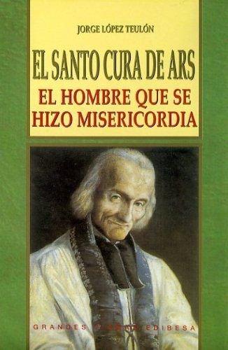 Santo Cura de Ars, El: El hombre que se hizo misericordia (VIDAS Y SEMBLANZAS) por Jorge López Teulón