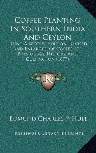 Coffee Planting in Southern India and Ceylon: Being a Second Edition, Revised and Enlarged of Coffee, Its Physiology, History, and Cultivation (1877)