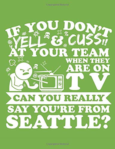 If You Don't Yell & Cuss At Your Team When They Are On TV Can You Really Say You're From Seattle?: A Really Awesome Lined Composition Notebook For Serious Seattle Sports Fans