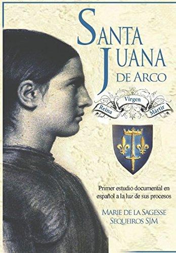 Santa Juana de Arco. Reina, virgen y mártir: Primer estudio documental en español a la luz de sus procesos por Hna. Marie de la Sagesse Sequeiros