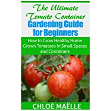 The Ultimate Tomato Container Gardening Guide for Beginners: How to Grow Homegrown Tomatoes in Small Spaces and Containers by Chlo?? Ma??lle (2014-10-14)