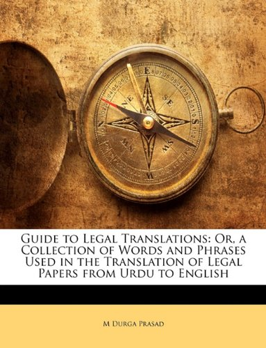 Guide to Legal Translations: Or, a Collection of Words and Phrases Used in the Translation of Legal Papers from Urdu to English
