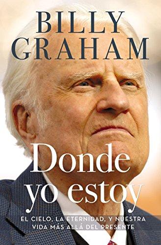 Donde yo estoy: El cielo, la eternidad, y nuestra vida más allá del presente por Billy Graham