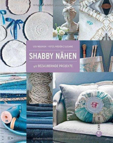 Shabby Nähen: Wohndesign, Dekoration und Accessoires im Shabby chic Style, Schritt für Schritt selber machen und gestalten von Lise Meunier (25. Februar 2013) Gebundene Ausgabe