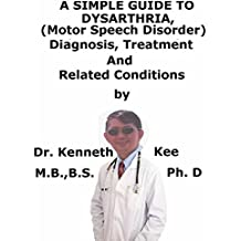 A  Simple  Guide  To  Dysarthria, (Motor Speech Disorder)  Diagnosis, Treatment  And  Related Conditions