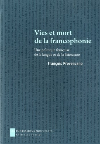 Vies et mort de la francophonie - Une politique française de la langue et de la littérature