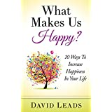What Makes Us Happy?: 10 Ways To Increase Happiness In Your Life (English Edition)