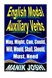 English Modal Auxiliary Verbs: May, Might, Can, Could, Will, Would, Shall, Should, Must, Need (English Daily Use) (Volume 20) by Mr. Manik Joshi (2013-09-16)