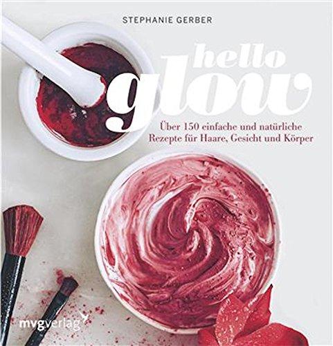 Hello Glow: Über 150 einfache und natürliche Rezepte für Haare, Gesicht und Körper