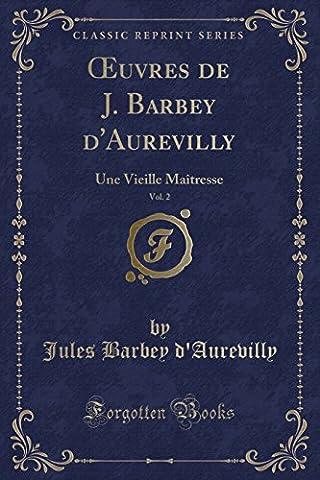 Oeuvres de J. Barbey D'Aurevilly, Vol. 2: Une Vieille Maitresse (Classic Reprint)